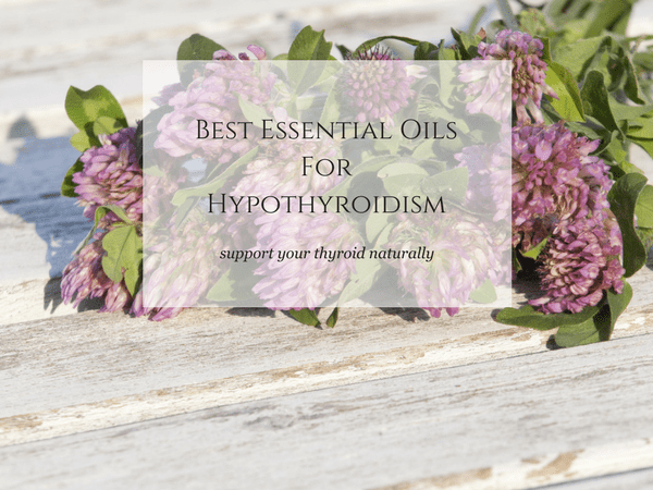 Best Essential Oils For Thyroid Conditions For Natural Healing