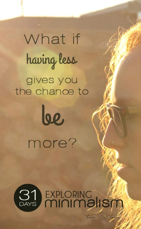 What if having less gives you the chance to BE more? ~Tico&Tina | 31 Days Exploring Minimalism | simple living