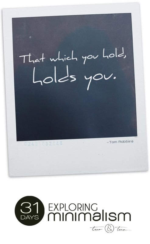 That which you hold, holds you. | 31 Days Exploring Minimalism | simple living | quote
