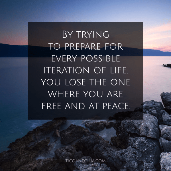 By trying to prepare for every possible iteration of life, you lose the one where you are free and at peace. -TicoandTina