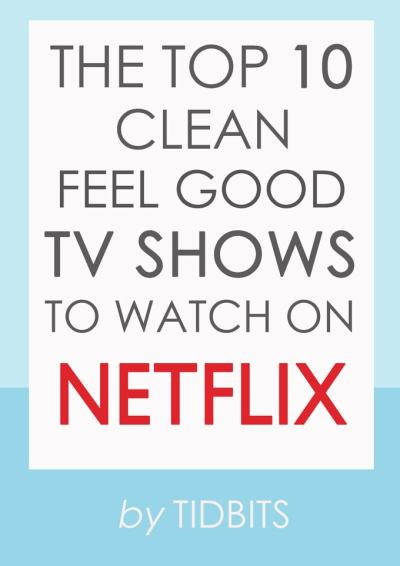 The top 10 clean, feel good TV shows to watch on NETFLIX.