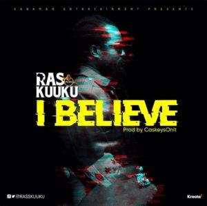 Ras Kuuku dashes out a new single titled I Believe.