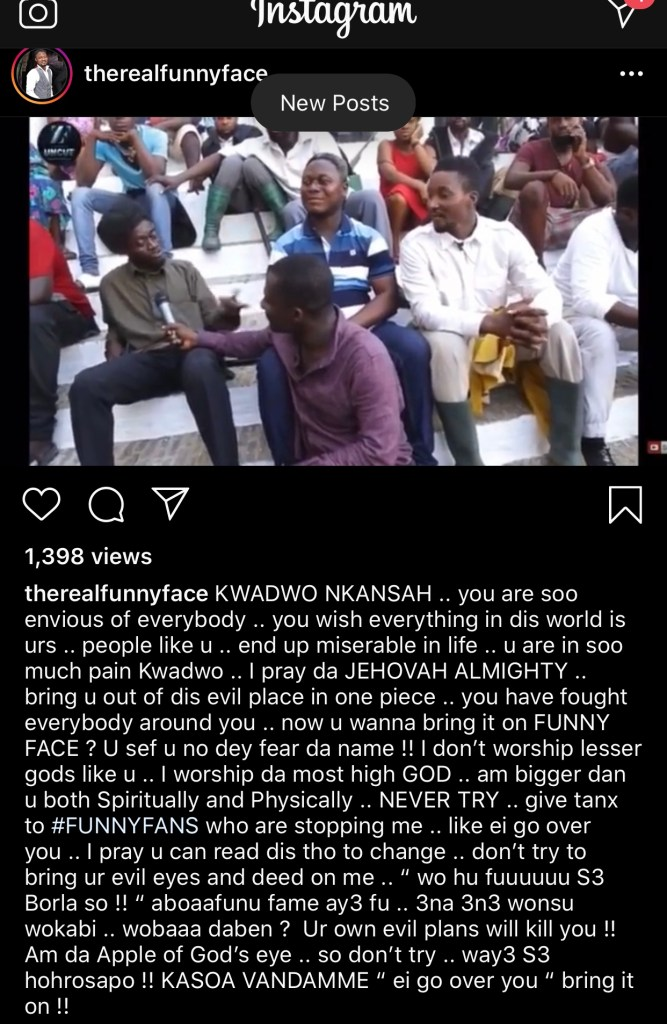 Comedian cum actor, Nana Yaw Benson, also known as Funny Face, has taken to Instagram to register his displeasure about a statement his colleague Kwadwo Nkansah aka Lil Win, made about him.