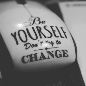 Be yourself. Don't try to change