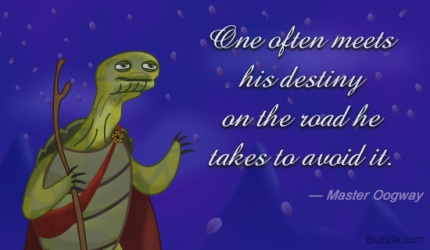 One often meets his destiny on the road he takes to avoid it.