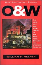 O. & W.: The Long Life and Slow Death of the New York, Ontario and Western Railway by William Helmer