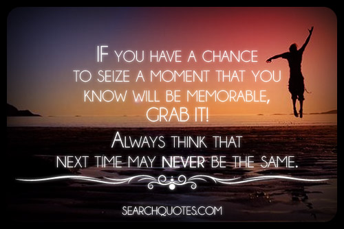 Make the most out of every moment Quote