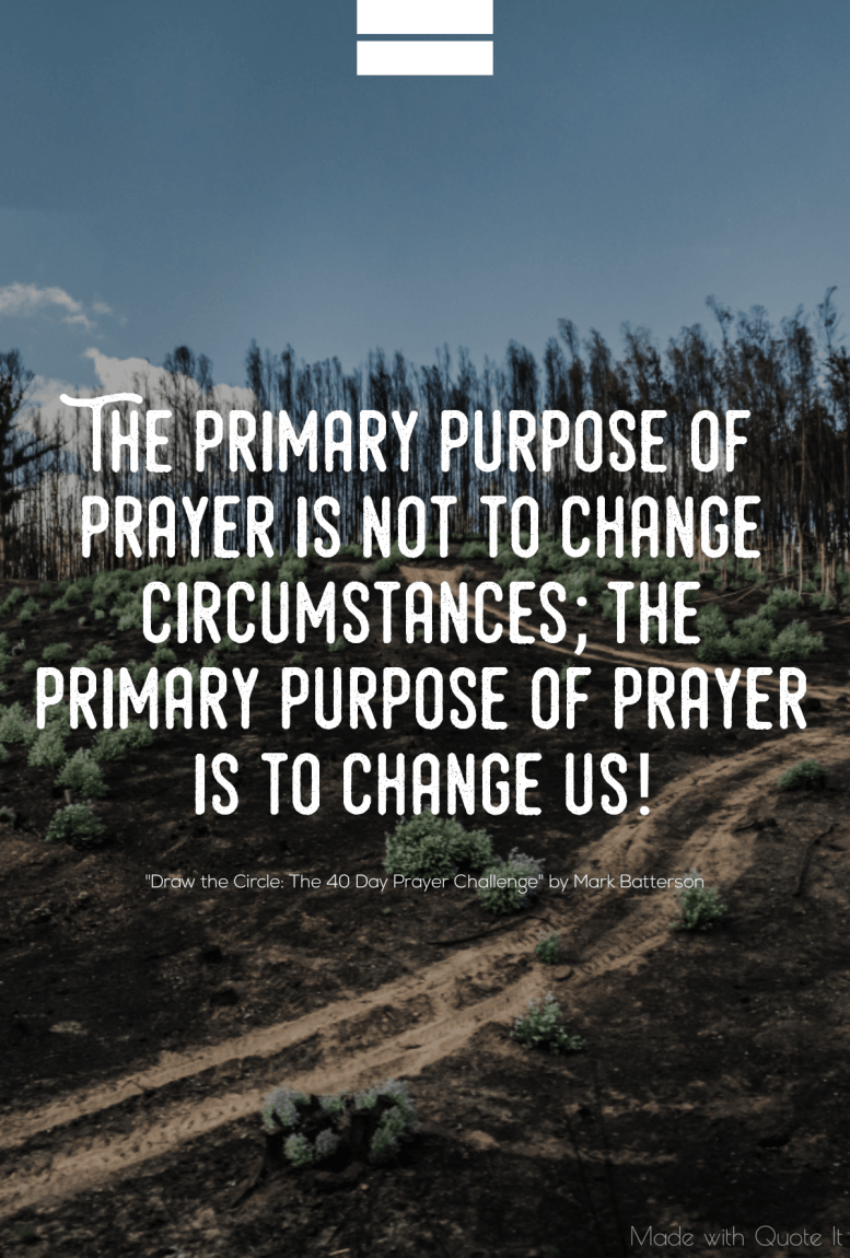 """""""The primary purpose of prayer is not to change circumstances; the primary purpose of prayer is to change us!"""" - Draw the Circle: The 40 Day Prayer Challenge by Mark Batterson"""