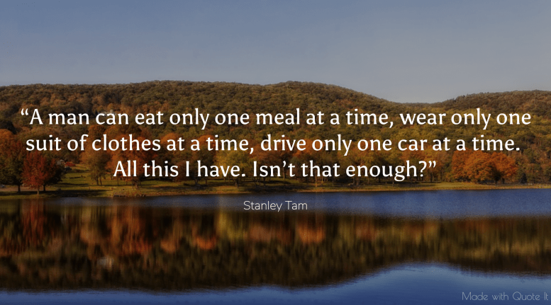 """""""A man can eat only one meal at a time, wear only one suit of clothes at a time, drive only one car at a time. All this I have. Isn't that enough?"""""""