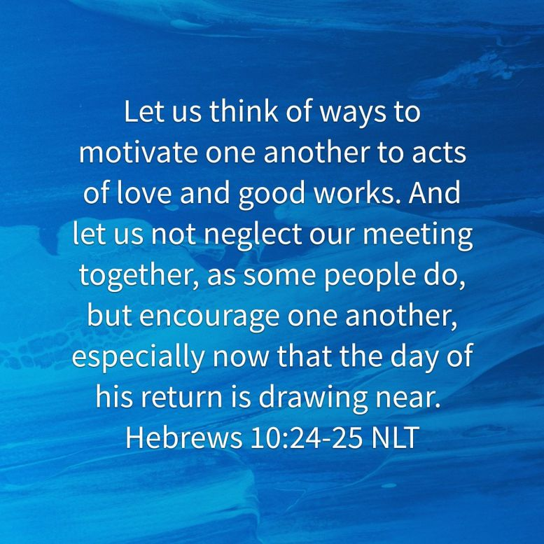 """""""Let us think of ways to motivate one another to acts of love and good works. And let us not neglect our meeting together, as some people do, but encourage one another, especially now that the day of his return is drawing near."""" - Hebrews 10:24-25 NLT"""