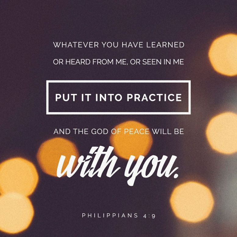 Keep putting into practice all you learned and received from me—everything you heard from me and saw me doing. Then the God of peace will be with you. - Philippians 4:9 NLT