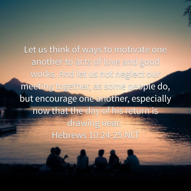 Let us think of ways to motivate one another to acts of love and good works. And let us not neglect our meeting together, as some people do, but encourage one another, especially now that the day of his return is drawing near. - Hebrews 10:24‭-‬25 NLT