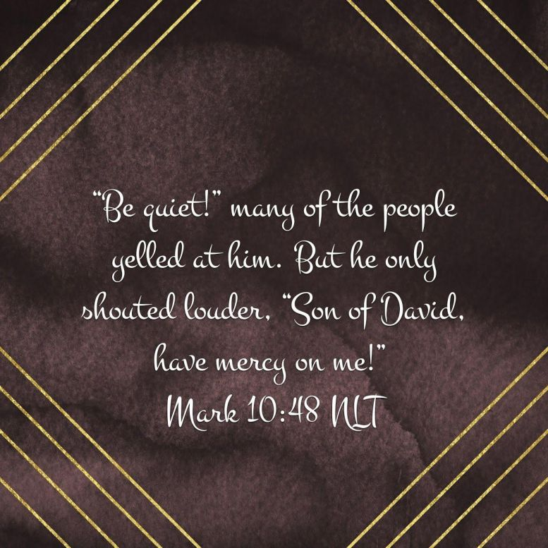 """""""Be quiet!"""" many of the people yelled at him. But he only shouted louder, """"Son of David, have mercy on me!"""" - Mark 10:48 NLT"""