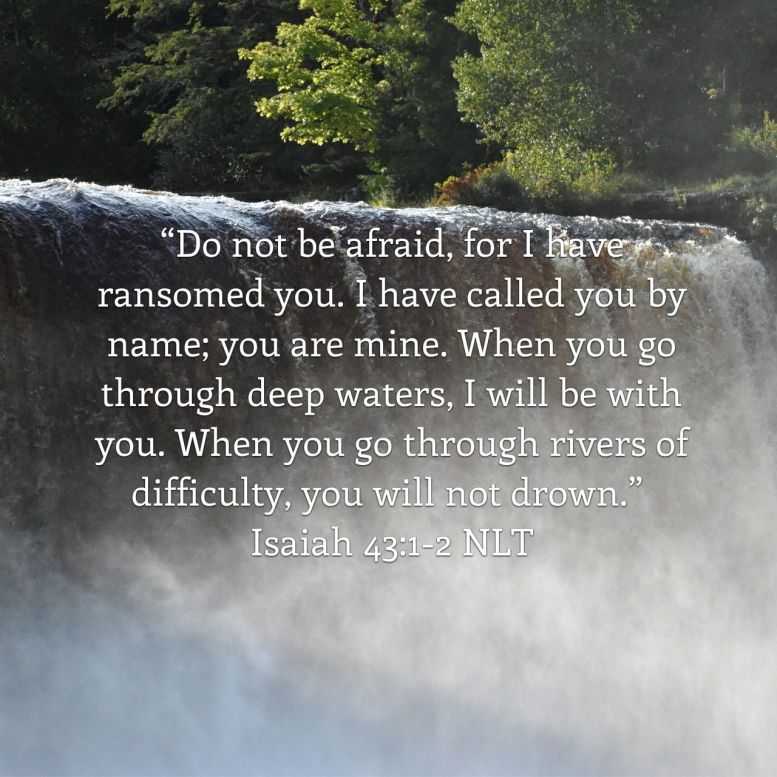 """But now, O Jacob, listen to the Lord who created you. O Israel, the one who formed you says, """"Do not be afraid, for I have ransomed you. I have called you by name; you are mine. When you go through deep waters, I will be with you. When you go through rivers of difficulty, you will not drown. When you walk through the fire of oppression, you will not be burned up; the flames will not consume you."""" - Isaiah 43:1-2 NLT"""