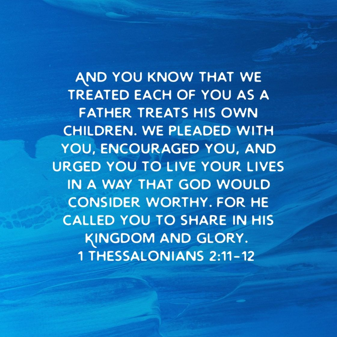 And you know that we treated each of you as a father treats his own children. We pleaded with you, encouraged you, and urged you to live your lives in a way that God would consider worthy. For he called you to share in his Kingdom and glory. - 1 Thessalonians 2:11-12 NLT