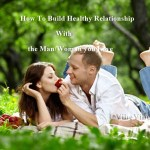 How To Build Healthy Relationships With the Man/Woman you Love