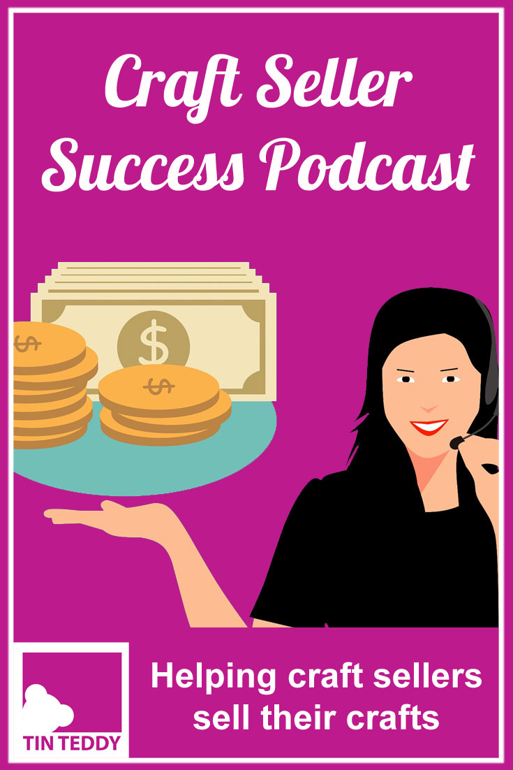 The Craft Seller Success Podcast. If you sell your crafts online or at craft shows then the Craft Seller Success Podcast is for you.  Every fortnight there is a new episode to help you build your craft business and sell more products.  Full transcript and shownotes on the Tin Teddy Blog.