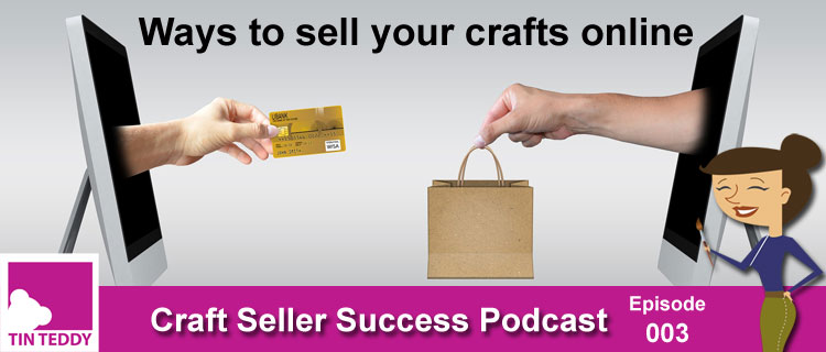 Ep 003 – Ways to Sell Your Crafts Online – Craft Seller Success Podcast