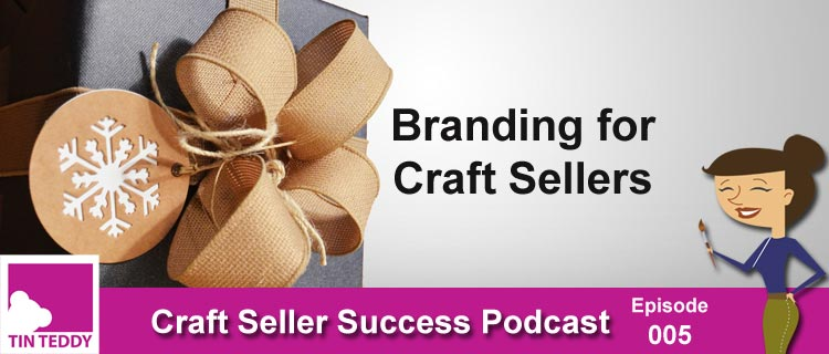Branding for Craft Sellers - Craft Seller Success Podcast Ep 005