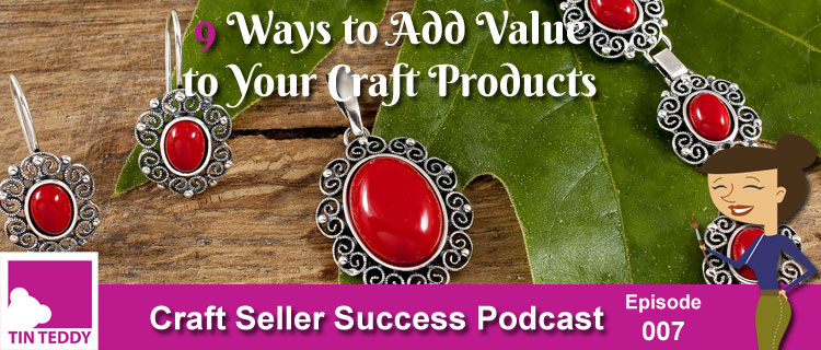 9 Ways to Add Value to your Craft Products - Craft Seller Success Podcast Episode 007