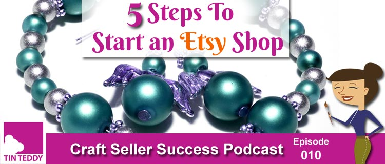 5  Steps To Start an Etsy Shop – Ep. 010 Craft Seller Success Podcast