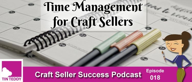 Time Management for Craft Sellers - Craft Seller Success Podcast Episode 18