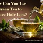 How I Used Green Tea to Reduce Hair Loss