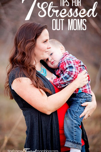 7 Tips for Stressed Out Moms