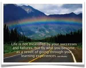 """""""Life is not measured by your successes and failures, but by who you become, as a result of going through your learning experiences."""""""