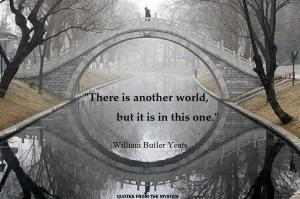 """There is another world, but it is in this one."""" William Butler Yeats"""