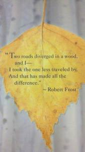 """Two roads diverged in the wood, and I--I took the one less traveled by, And that has made all the difference."" -Robert Frost"