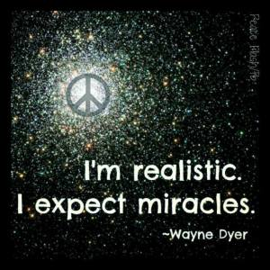 """I'm realistic. I expect miracles."" -Wayne Dyer"