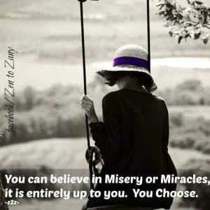 You can believe in misery or miracles, it is entirely up to you. You Choose.