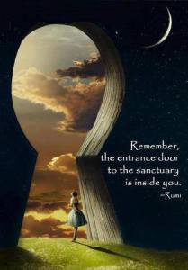 """Remember, the entrance door to the sanctuary is inside you."" -Rumi"