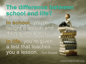 """The difference between school and life? In school, you're taught a lesson and then given a test. In life, you're given a test that teaches you a lesson."" -Tom Bodett"
