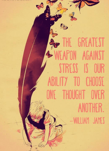 """""""The greatest weapon against stress is our ability to choose one thought over another."""" -William James"""