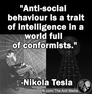 """Anti-social behaviour is a trait of intelligence in a world full of conformists."" -Nikola Tesla"