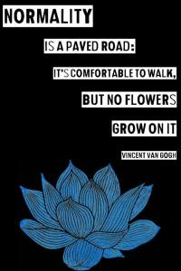"""""""Normality is a paved road: It's comfortable to walk, but no flowers grow on it."""" -Vincent Van Gogh"""