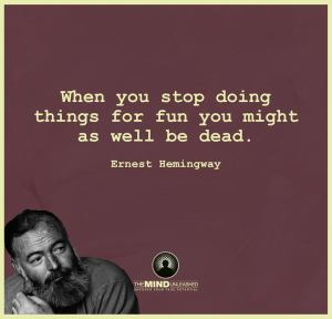 """When you stop doing things for fun you might as well be dead."" -Earnest Hemingway"