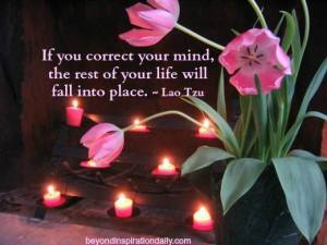 """""""If you correct your mind, the rest of your life will fall into place."""" -Lao Tzu"""