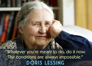 """""""Whatever you're meant to do, do it now. The conditions are always impossible."""" -Doris Lessing"""