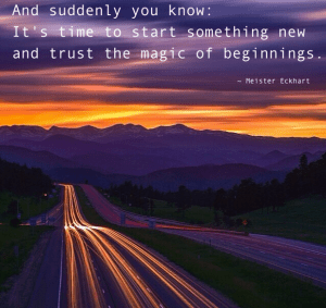 """""""And suddenly you know: It's time to start something and trust the magic of beginnings."""" -Meister Eckhart"""