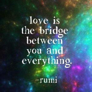 """Love is the bridge between you and everything."" -Rumi"