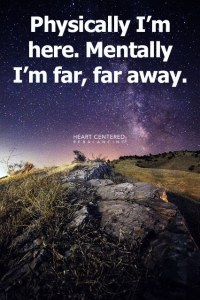 Physically, I'm here. Mentally, I'm far, far away.