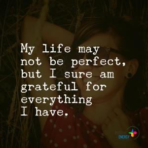 """""""My life may not be perfect, but I sure am grateful for everything I have."""""""