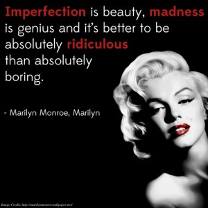 """Imperfection is beauty, madness is genius, and it's better to be absolutely ridiculous than absolutely boring."" -Marilyn Monroe"