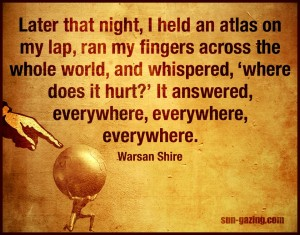 """Later that night, I held an atlas in my lap, ran my fingers across the whole world, and whispered, 'where does it hurt?' It answered, everywhere, everywhere, everywhere."" -Warsan Shire"