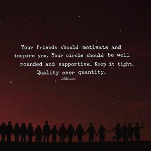 """""""Your friends should motivate and inspire you. Your circle should be well-rounded and supportive. Keep it tight. Quality over quantity."""""""