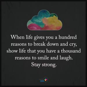 """When life gives you a hundred reasons to break down and cry, show life that you have a thousand reasons to smile and laugh. Stay strong."""