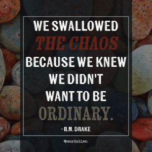 """We swallowed the chaos because we knew we didn't want to be ordinary."" -R.M. Drake"
